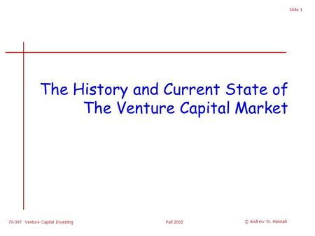 70-397 Venture Capital InvestingFall 2002 Slide 1 The History and Current State of The Venture Capital Market © Andrew W. Hannah.