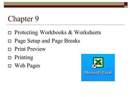 Chapter 9  Protecting Workbooks & Worksheets  Page Setup and Page Breaks  Print Preview  Printing  Web Pages.