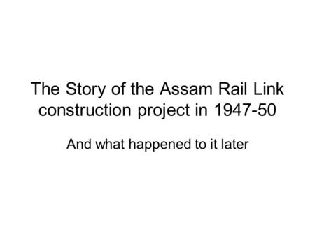 The Story of the Assam Rail Link construction project in 1947-50 And what happened to it later.