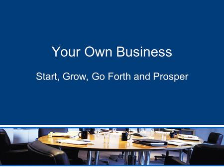 Your Own Business Start, Grow, Go Forth and Prosper.