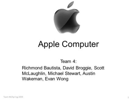 Apple Computer Team 4: Richmond Bautista, David Broggie, Scott McLaughlin, Michael Stewart, Austin Wakeman, Evan Wong 1 Team #4/Spring 2009.