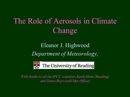 The Role of Aerosols in Climate Change Eleanor J. Highwood Department of Meteorology, With thanks to all the IPCC scientists, Keith Shine (Reading) and.