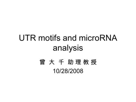 UTR motifs and microRNA analysis 曾 大 千 助 理 教 授 10/28/2008.