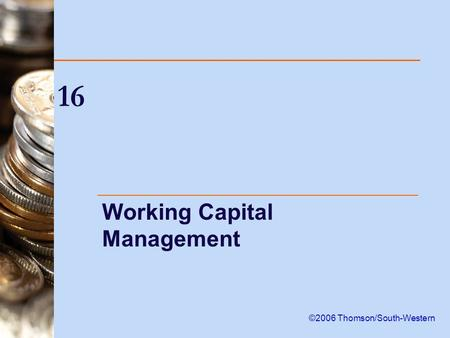 16 Working Capital Management ©2006 Thomson/South-Western.