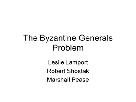 The Byzantine Generals Problem Leslie Lamport Robert Shostak Marshall Pease.