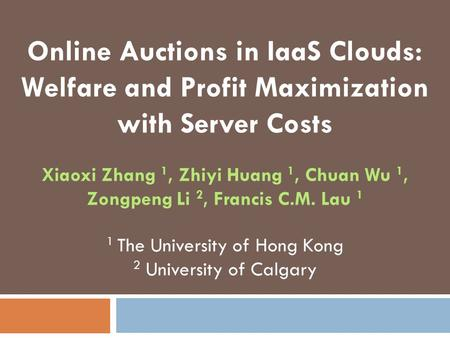Online Auctions in IaaS Clouds: Welfare and Profit Maximization with Server Costs Xiaoxi Zhang 1, Zhiyi Huang 1, Chuan Wu 1, Zongpeng Li 2, Francis C.M.