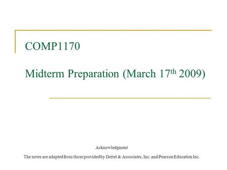 COMP1170 Midterm Preparation (March 17 th 2009) Acknowledgment The notes are adapted from those provided by Deitel & Associates, Inc. and Pearson Education.
