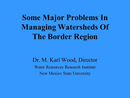 Some Major Problems In Managing Watersheds Of The Border Region Dr. M. Karl Wood, Director Water Resources Research Institute New Mexico State University.