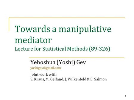 1 Towards a manipulative mediator Lecture for Statistical Methods (89-326) Yehoshua (Yoshi) Gev Joint work with: S. Kraus, M. Gelfand,