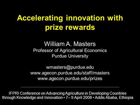 Accelerating innovation with prize rewards William A. Masters Professor of Agricultural Economics Purdue University