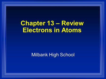 Chapter 13 – Review Electrons in Atoms Milbank High School.