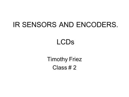 IR SENSORS AND ENCODERS. LCDs Timothy Friez Class # 2.