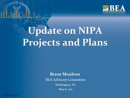 Www.bea.gov Update on NIPA Projects and Plans Brent Moulton BEA Advisory Committee Washington, DC May 6, 2011.