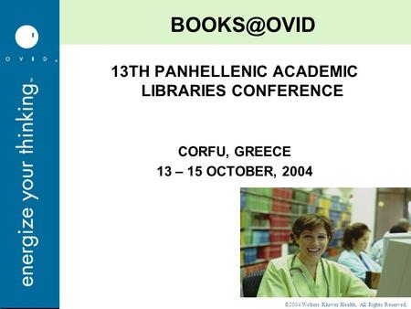 ©2004 Wolters Kluwer Health. All Rights Reserved. 13TH PANHELLENIC ACADEMIC LIBRARIES CONFERENCE CORFU, GREECE 13 – 15 OCTOBER, 2004.
