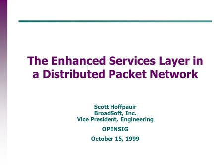 Scott Hoffpauir BroadSoft, Inc. Vice President, Engineering OPENSIG October 15, 1999 The Enhanced Services Layer in a Distributed Packet Network.