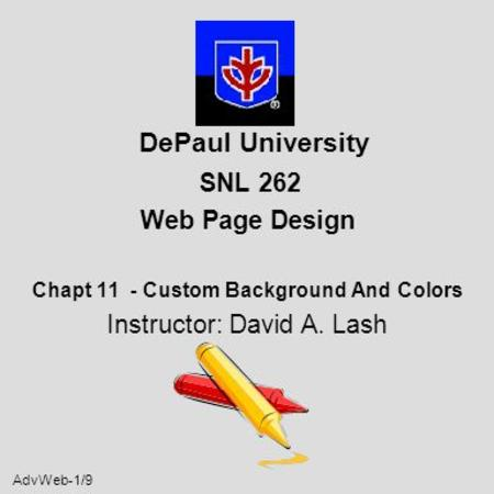 AdvWeb-1/9 DePaul University SNL 262 Web Page Design Chapt 11 - Custom Background And Colors Instructor: David A. Lash.