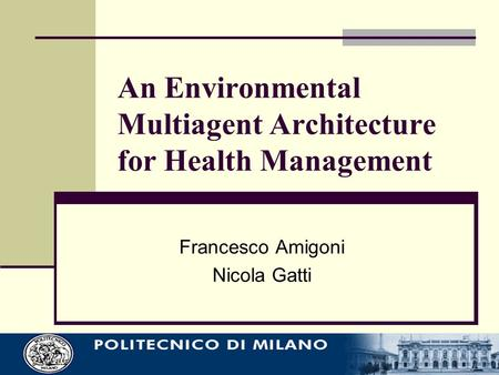 An Environmental Multiagent Architecture for Health Management Francesco Amigoni Nicola Gatti.