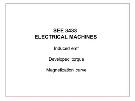 Induced emf Developed torque Magnetization curve SEE 3433 ELECTRICAL MACHINES.