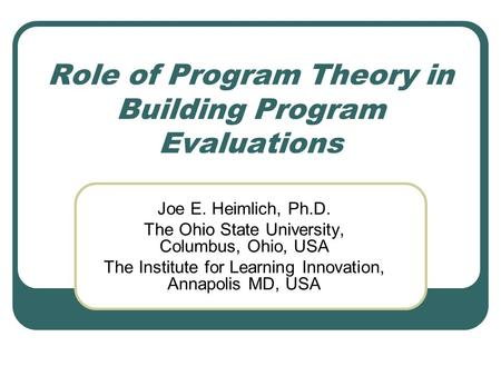 Role of Program Theory in Building Program Evaluations Joe E. Heimlich, Ph.D. The Ohio State University, Columbus, Ohio, USA The Institute for Learning.