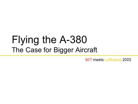 Flying the A-380 The Case for Bigger Aircraft MIT meets Lufthansa 2003.