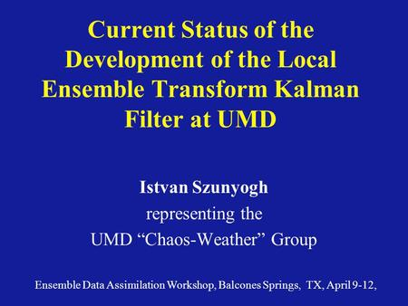 "Current Status of the Development of the Local Ensemble Transform Kalman Filter at UMD Istvan Szunyogh representing the UMD ""Chaos-Weather"" Group Ensemble."