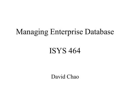 Managing Enterprise Database ISYS 464 David Chao.