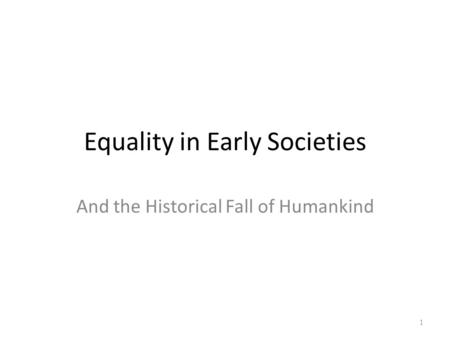 Equality in Early Societies And the Historical Fall of Humankind 1.