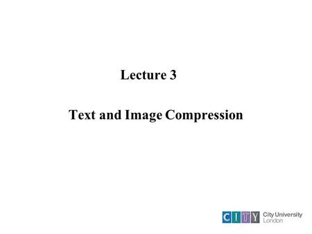Lecture 3 Text and <strong>Image</strong> <strong>Compression</strong>. <strong>Compression</strong> Principles By <strong>compression</strong> the volume of information to be transmitted can be reduced. At the same time.