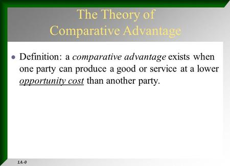 1A-0 Definition: a comparative advantage exists when one party can produce a good or service at a lower opportunity cost than another party. The Theory.