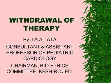 WITHDRAWAL OF THERAPY By J.A.AL-ATA CONSULTANT & ASSISTANT PROFESSOR OF PEDIATRIC CARDIOLOGY CHAIRMAN, BIO-ETHICS COMMITTEE KFSH-RC JED.