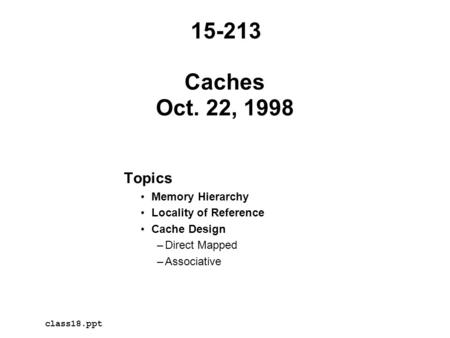 Topics Memory Hierarchy Locality of Reference Cache Design –Direct Mapped –Associative Caches Oct. 22, 1998 15-213 class18.ppt.