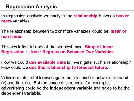 Regression Analysis In regression analysis we analyze the relationship between two or more variables. The relationship between two or more variables could.