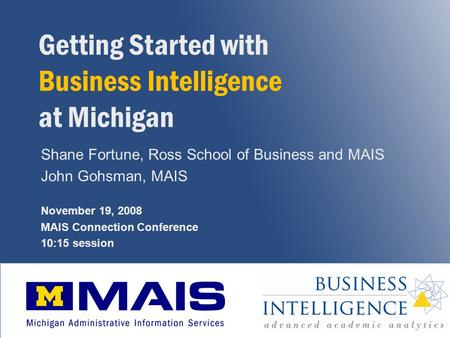 1 Getting Started with Business Intelligence at Michigan Shane Fortune, Ross School of Business and MAIS John Gohsman, MAIS November 19, 2008 MAIS Connection.