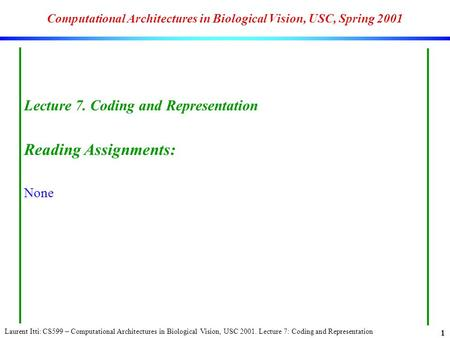 Laurent Itti: CS599 – Computational Architectures in Biological Vision, USC 2001. Lecture 7: Coding and Representation 1 Computational Architectures in.