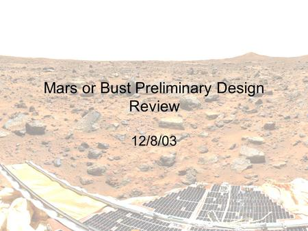 Mars or Bust Preliminary Design Review 12/8/03. 2 ASEN 4158/5158 Design of Martian habitat Based on the Design Reference Mission (DRM) from NASA [Hoffman.