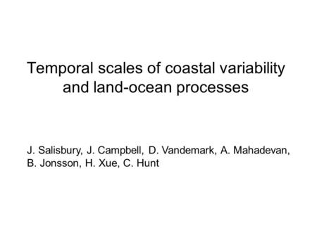 Temporal scales of coastal variability and land-ocean processes J. Salisbury, J. Campbell, D. Vandemark, A. Mahadevan, B. Jonsson, H. Xue, C. Hunt.