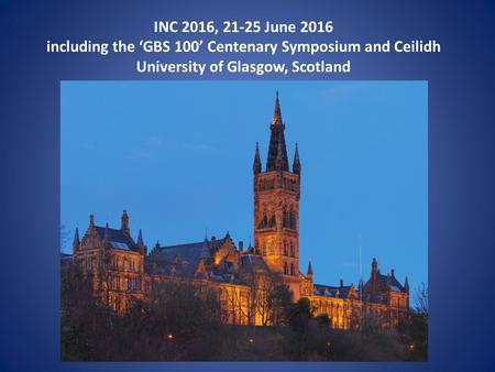 INC 2016, 21-25 June 2016 including the 'GBS 100' Centenary Symposium and Ceilidh University of Glasgow, Scotland.