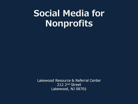 Social Media for Nonprofits Lakewood Resource & Referral Center 212 2 nd Street Lakewood, NJ 08701.