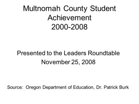 Multnomah County Student Achievement 2000-2008 Presented to the Leaders Roundtable November 25, 2008 Source: Oregon Department of Education, Dr. Patrick.