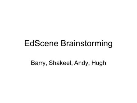 EdScene Brainstorming Barry, Shakeel, Andy, Hugh.