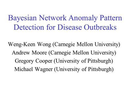 Bayesian Network Anomaly Pattern Detection for Disease Outbreaks Weng-Keen Wong (Carnegie Mellon University) Andrew Moore (Carnegie Mellon University)
