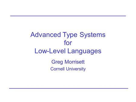 Advanced Type Systems for Low-Level Languages Greg Morrisett Cornell University.