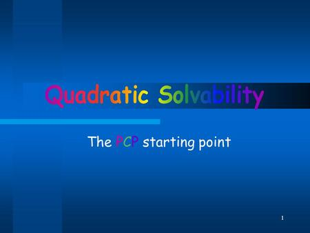 1 The PCP starting point. 2 Overview In this lecture we'll present the Quadratic Solvability problem. We'll see this problem is closely related to PCP.