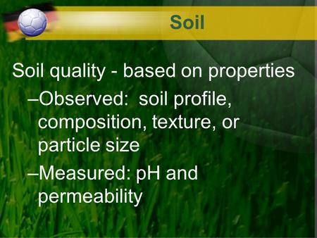 Soil Soil quality - based on properties –Observed: soil profile, composition, texture, or particle size –Measured: pH and permeability.