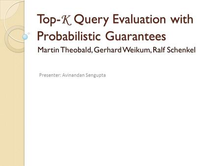 Top- K Query Evaluation with Probabilistic Guarantees Martin Theobald, Gerhard Weikum, Ralf Schenkel Presenter: Avinandan Sengupta.
