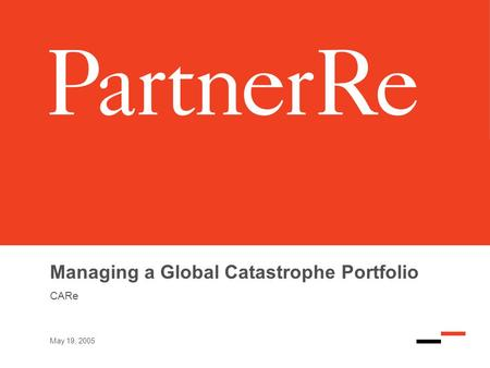 May 19, 2005 Managing a Global Catastrophe Portfolio CARe.