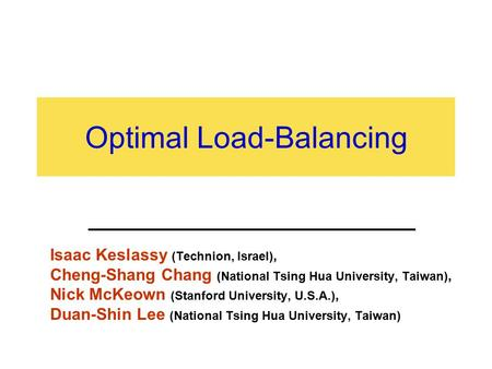 Optimal Load-Balancing Isaac Keslassy (Technion, Israel), Cheng-Shang Chang (National Tsing Hua University, Taiwan), Nick McKeown (Stanford University,