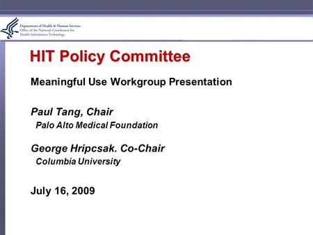 HIT Policy Committee Meaningful Use Workgroup Presentation Paul Tang, Chair Palo Alto Medical Foundation George Hripcsak. Co-Chair Columbia University.
