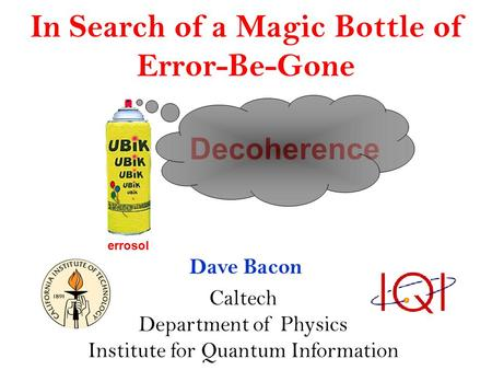 In Search of a Magic Bottle of Error-Be-Gone Dave Bacon Caltech Department of Physics Institute for Quantum Information Decoherence errosol.