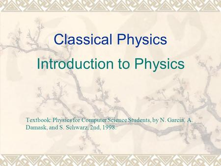 Classical Physics Introduction to Physics Textbook: Physics for Computer Science Students, by N. Garcia, A. Damask, and S. Schwarz, 2nd, 1998.